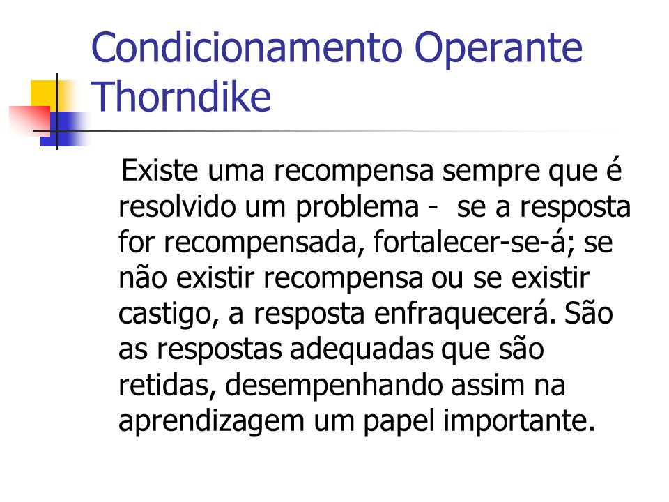 Experiência de Thorndike Resposta Reforço Tirar uma excelente nota Receber um prémio extra de mesada Aumenta a probabilidade de voltar = aprendizagem A tirar excelente nota