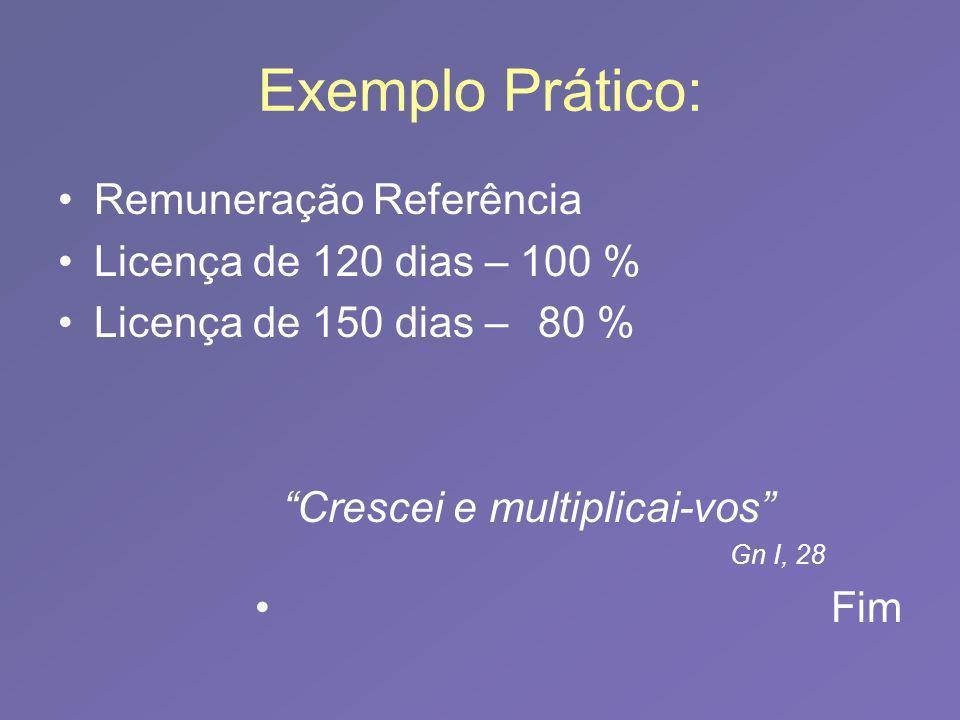 Exemplo Prático: Remuneração Referência Licença de 120 dias – 100 % Licença de 150 dias –80 % Crescei e multiplicai-vos Gn I, 28 Fim