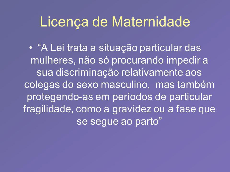 Licença de Maternidade A Lei trata a situação particular das mulheres, não só procurando impedir a sua discriminação relativamente aos colegas do sexo masculino, mas também protegendo-as em períodos de particular fragilidade, como a gravidez ou a fase que se segue ao parto