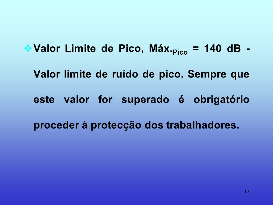 14 Limite de Exposição Pessoal Diária, L EP,d = 90 dB(A) - Dose de ruído máximo admissível. Sempre que este valor for superado é obrigatório proceder