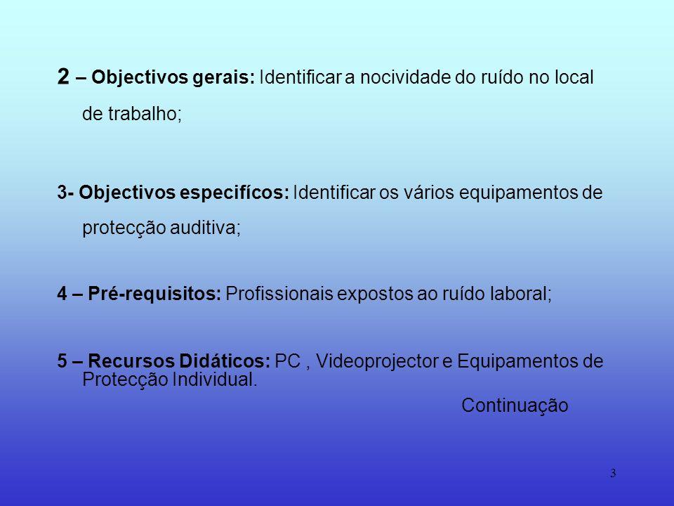 3 2 – Objectivos gerais: Identificar a nocividade do ruído no local de trabalho; 3- Objectivos especifícos: Identificar os vários equipamentos de protecção auditiva; 4 – Pré-requisitos: Profissionais expostos ao ruído laboral; 5 – Recursos Didáticos: PC, Videoprojector e Equipamentos de Protecção Individual.