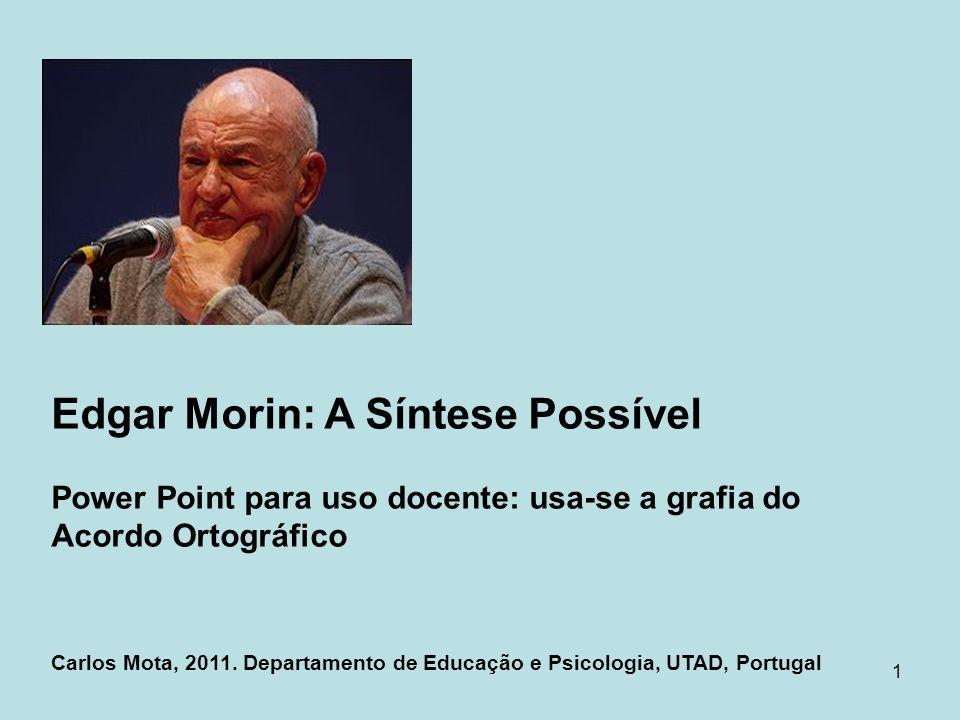 1 Edgar Morin: A Síntese Possível Power Point para uso docente: usa-se a grafia do Acordo Ortográfico Carlos Mota, 2011. Departamento de Educação e Ps