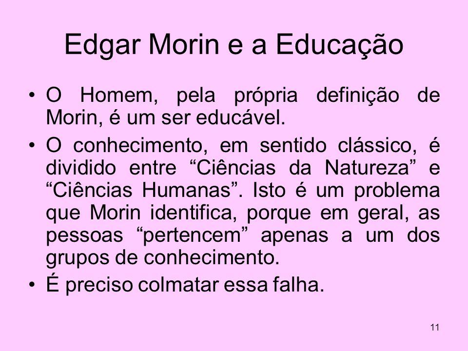 11 Edgar Morin e a Educação O Homem, pela própria definição de Morin, é um ser educável. O conhecimento, em sentido clássico, é dividido entre Ciência