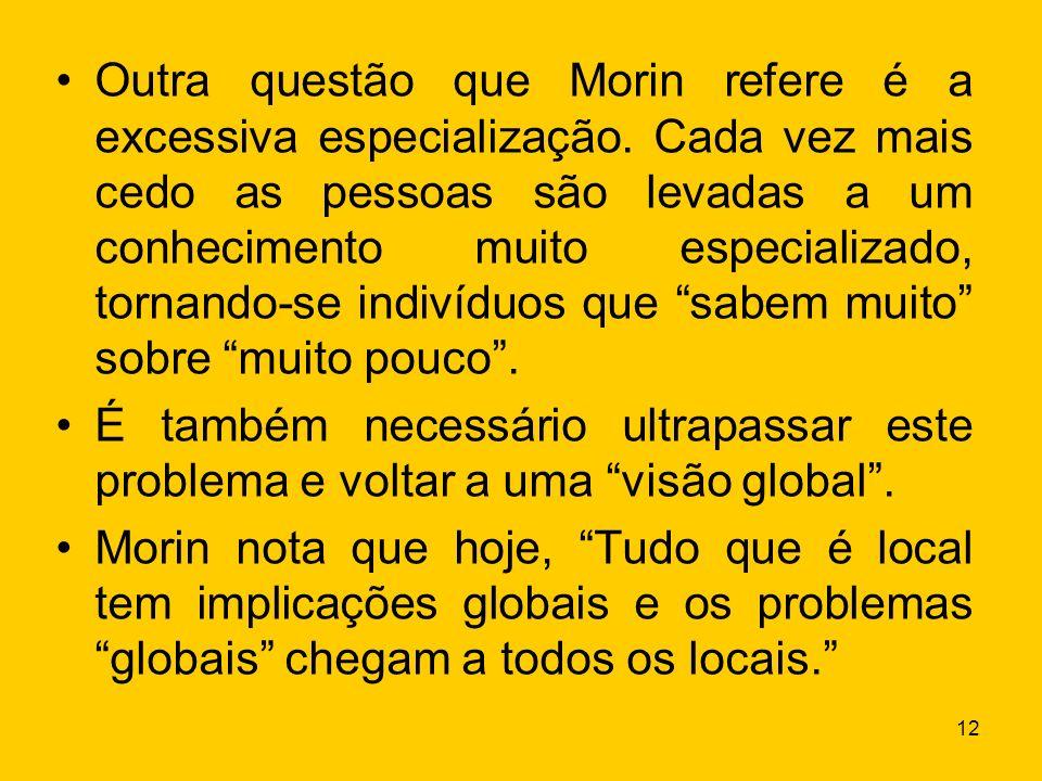 12 Outra questão que Morin refere é a excessiva especialização. Cada vez mais cedo as pessoas são levadas a um conhecimento muito especializado, torna