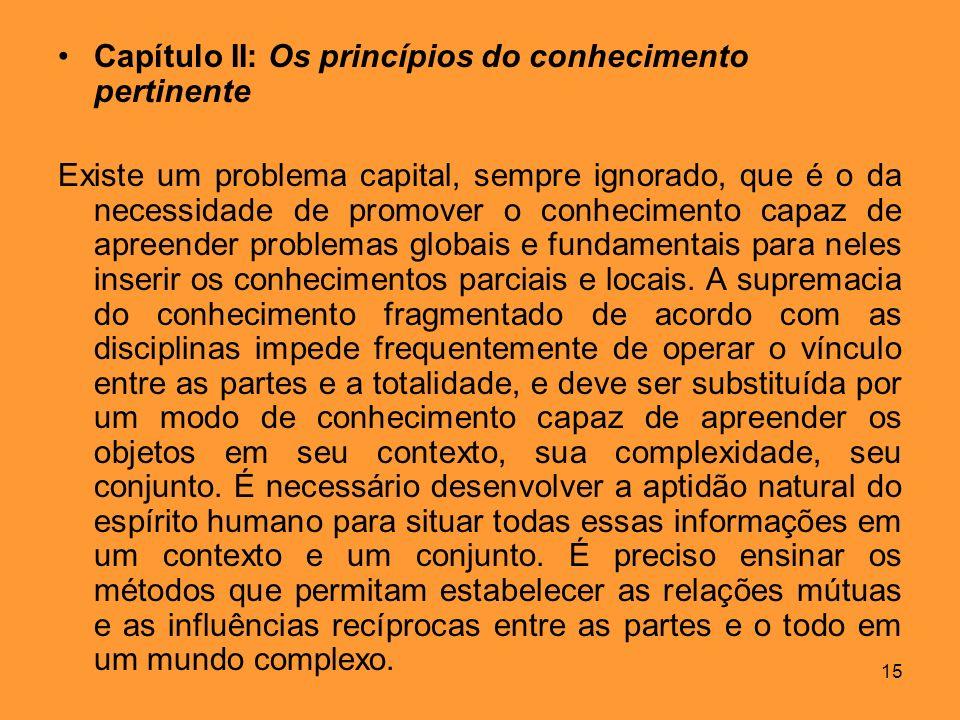 15 Capítulo II: Os princípios do conhecimento pertinente Existe um problema capital, sempre ignorado, que é o da necessidade de promover o conheciment