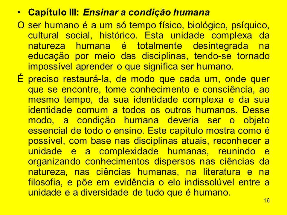 16 Capítulo III: Ensinar a condição humana O ser humano é a um só tempo físico, biológico, psíquico, cultural social, histórico. Esta unidade complexa