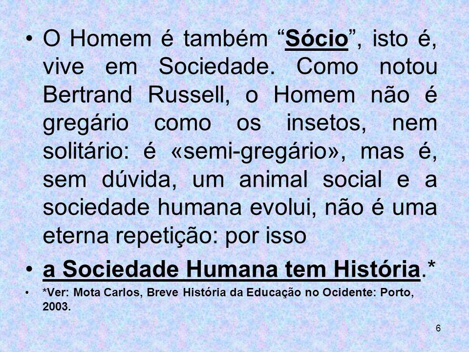 6 O Homem é também Sócio, isto é, vive em Sociedade. Como notou Bertrand Russell, o Homem não é gregário como os insetos, nem solitário: é «semi-gregá