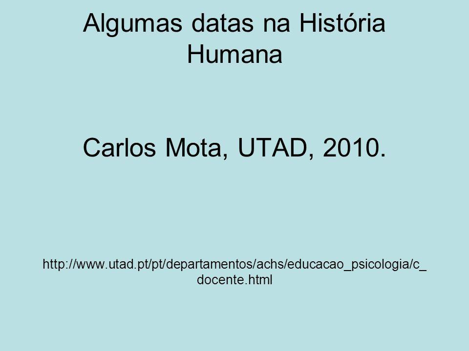 Algumas datas na História Humana Carlos Mota, UTAD, 2010. http://www.utad.pt/pt/departamentos/achs/educacao_psicologia/c_ docente.html