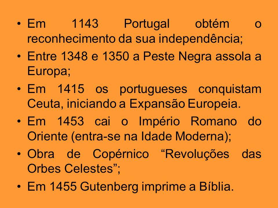 Em 1143 Portugal obtém o reconhecimento da sua independência; Entre 1348 e 1350 a Peste Negra assola a Europa; Em 1415 os portugueses conquistam Ceuta