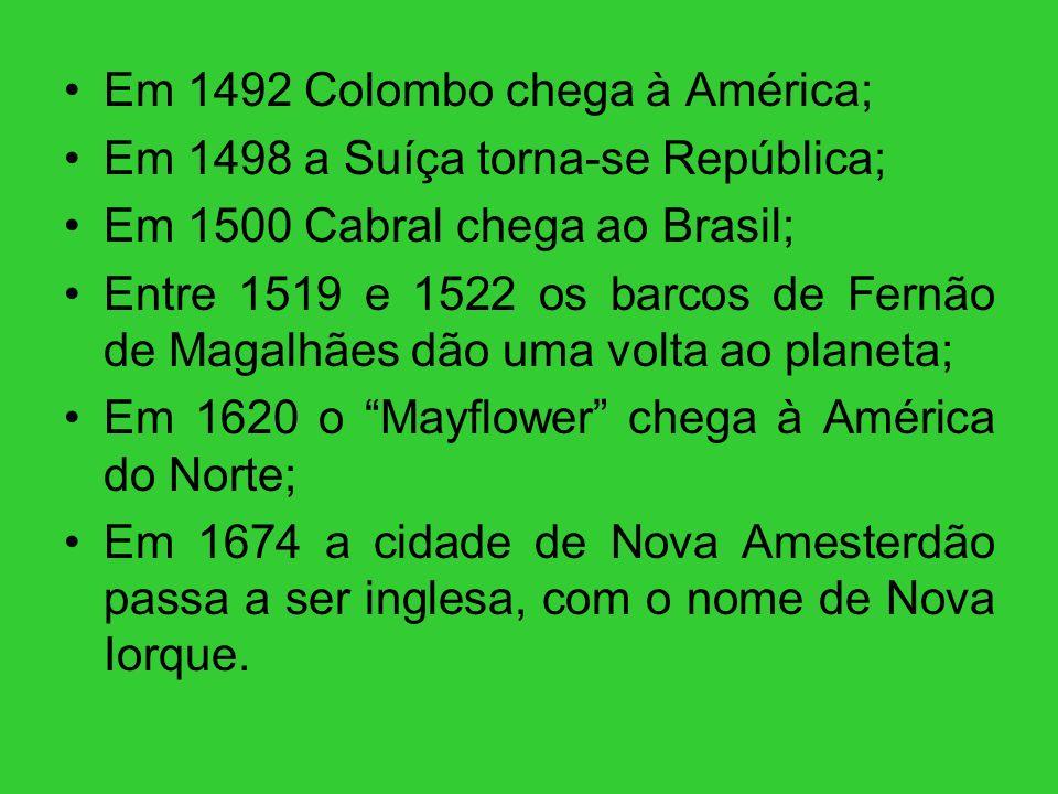 Em 1492 Colombo chega à América; Em 1498 a Suíça torna-se República; Em 1500 Cabral chega ao Brasil; Entre 1519 e 1522 os barcos de Fernão de Magalhãe