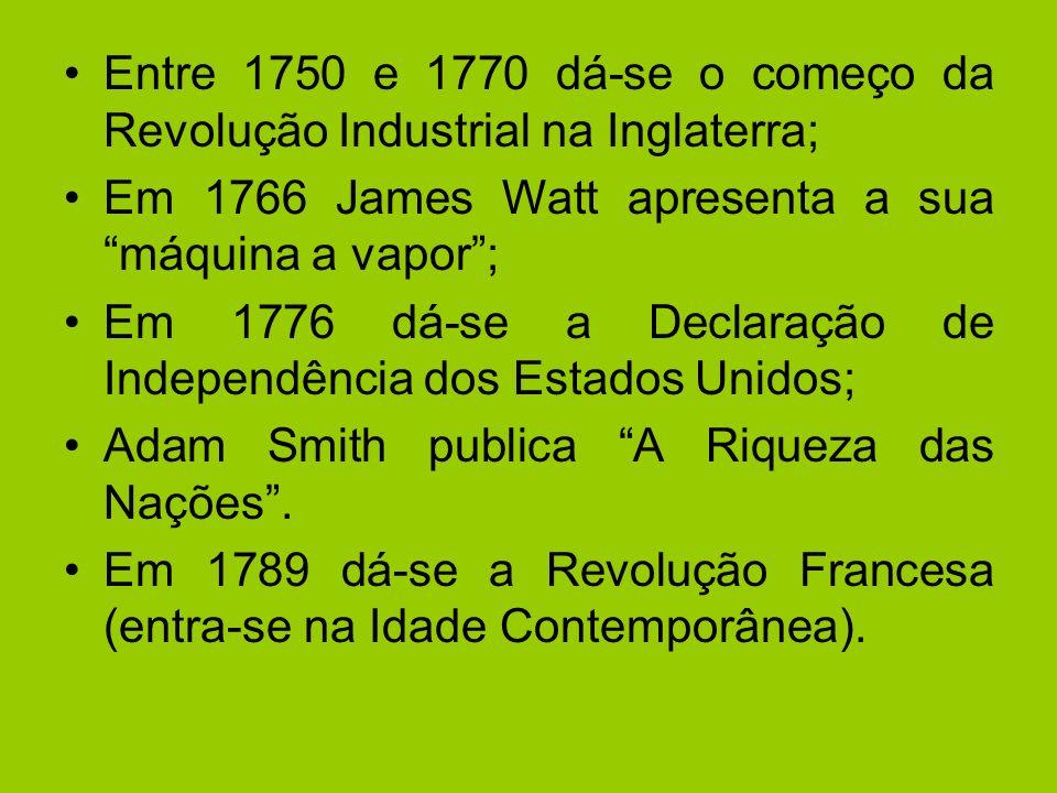 Entre 1750 e 1770 dá-se o começo da Revolução Industrial na Inglaterra; Em 1766 James Watt apresenta a sua máquina a vapor; Em 1776 dá-se a Declaração