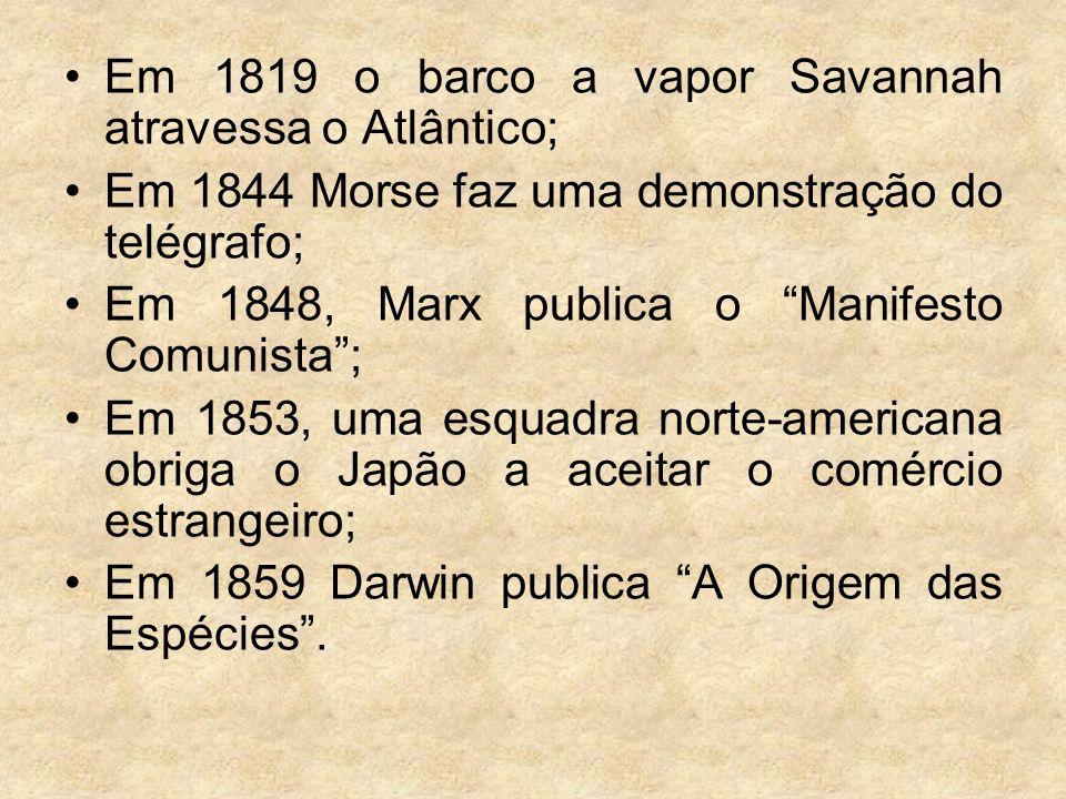 Em 1819 o barco a vapor Savannah atravessa o Atlântico; Em 1844 Morse faz uma demonstração do telégrafo; Em 1848, Marx publica o Manifesto Comunista;