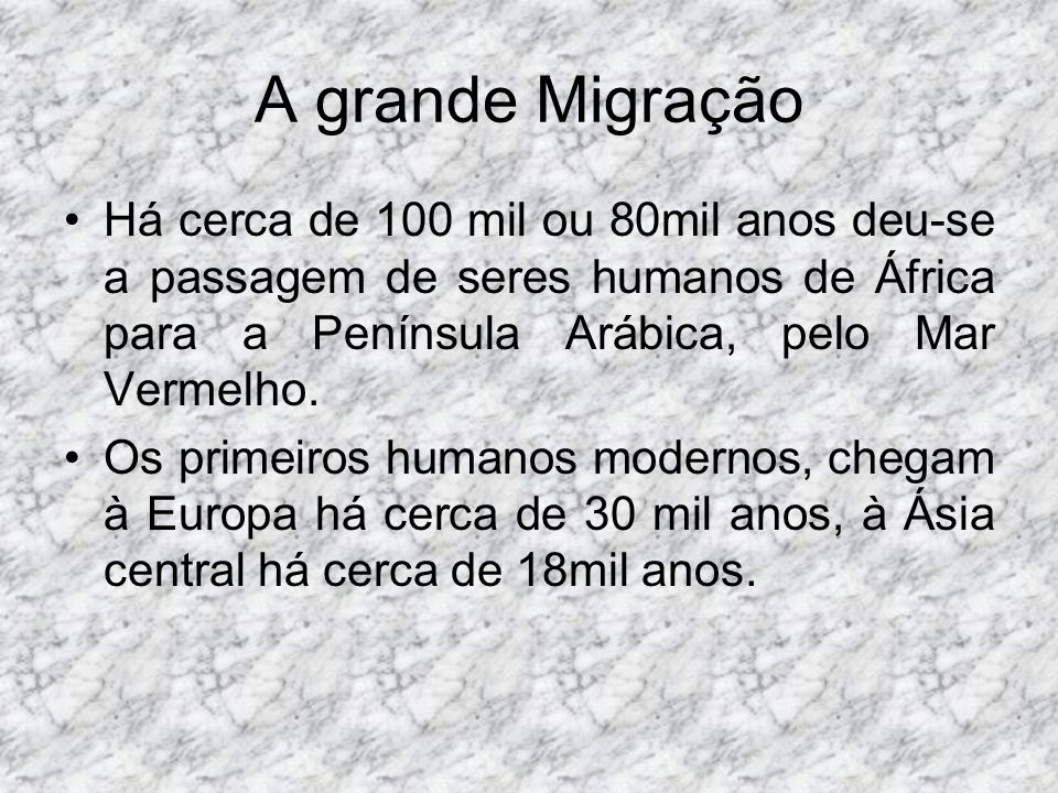 A grande Migração Há cerca de 100 mil ou 80mil anos deu-se a passagem de seres humanos de África para a Península Arábica, pelo Mar Vermelho. Os prime