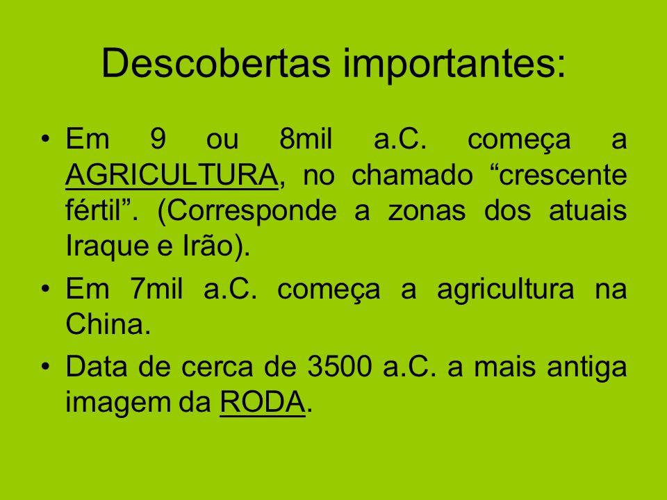 Descobertas importantes: Em 9 ou 8mil a.C. começa a AGRICULTURA, no chamado crescente fértil. (Corresponde a zonas dos atuais Iraque e Irão). Em 7mil