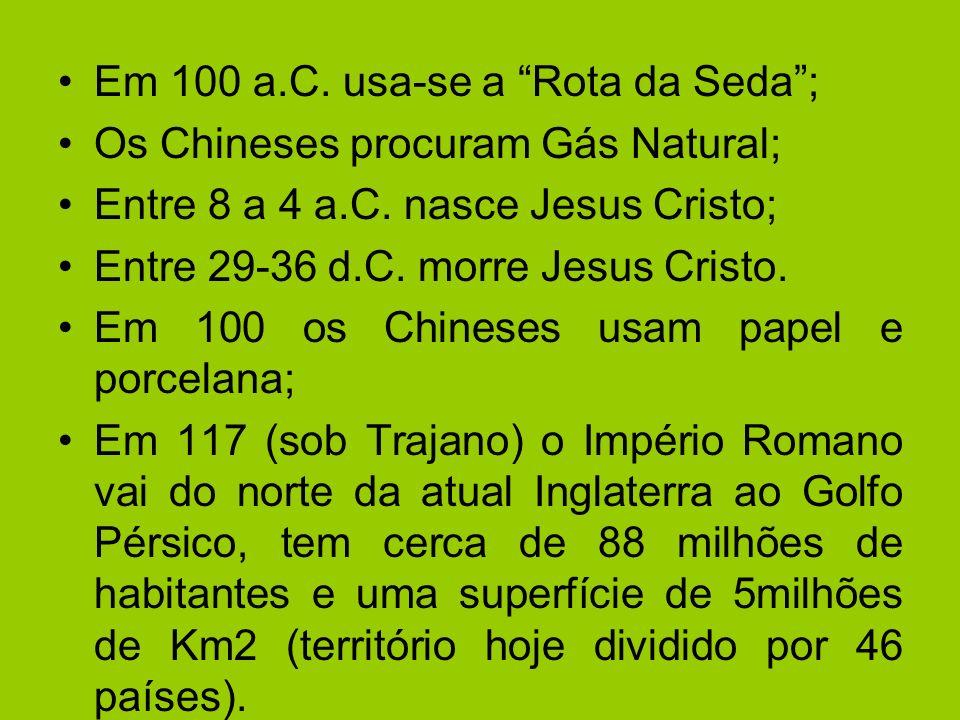 Em 100 a.C. usa-se a Rota da Seda; Os Chineses procuram Gás Natural; Entre 8 a 4 a.C. nasce Jesus Cristo; Entre 29-36 d.C. morre Jesus Cristo. Em 100