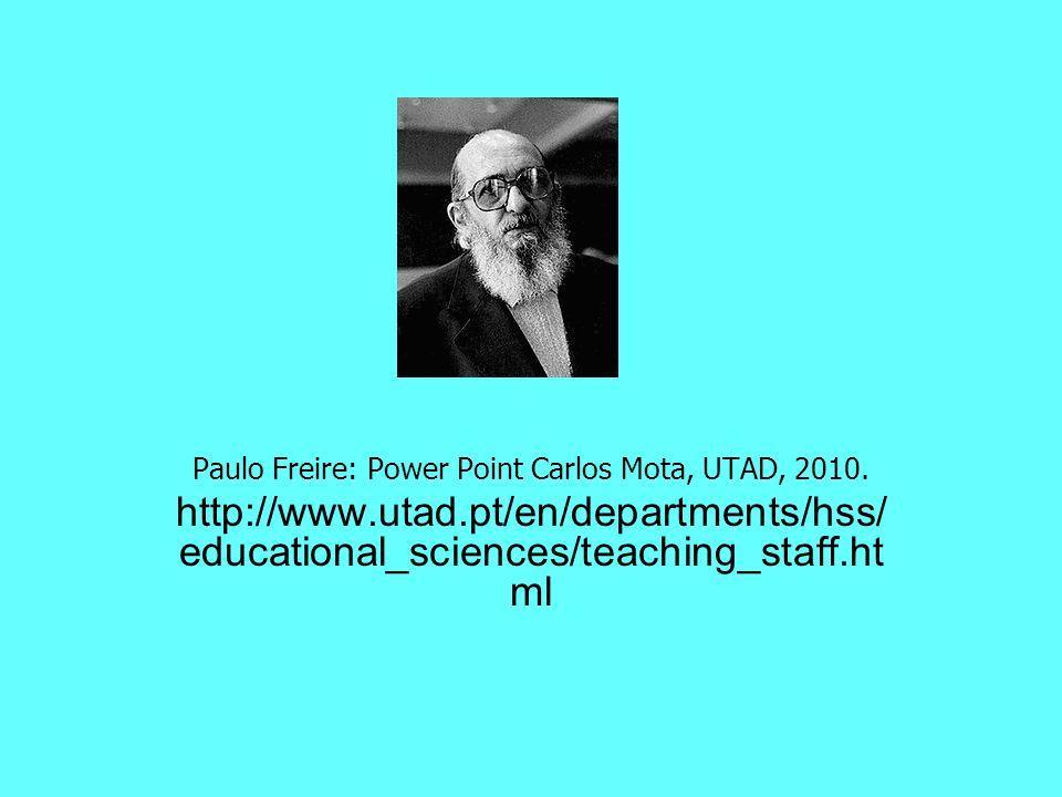 Paulo Freire: Power Point Carlos Mota, UTAD, 2010. http://www.utad.pt/en/departments/hss/ educational_sciences/teaching_staff.ht ml