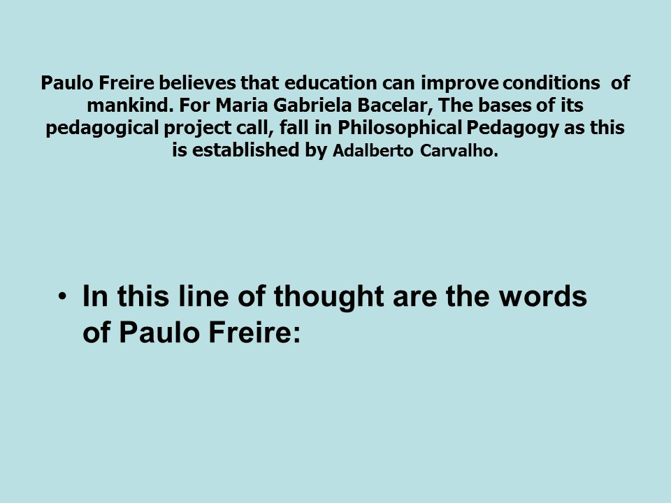 Paulo Freire believes that education can improve conditions of mankind. For Maria Gabriela Bacelar, The bases of its pedagogical project call, fall in