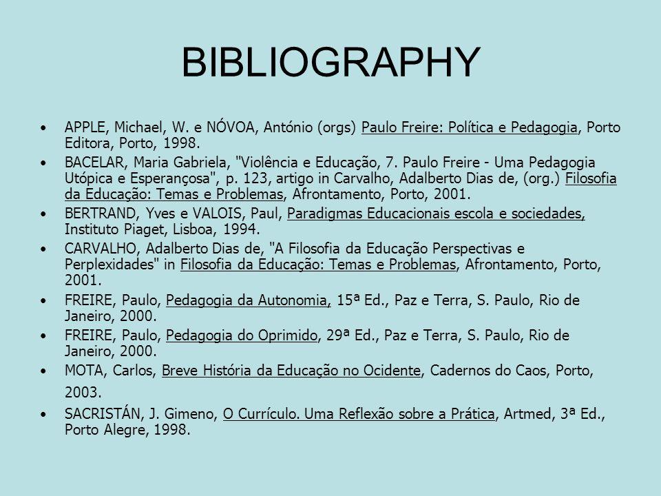 BIBLIOGRAPHY APPLE, Michael, W. e NÓVOA, António (orgs) Paulo Freire: Política e Pedagogia, Porto Editora, Porto, 1998. BACELAR, Maria Gabriela,