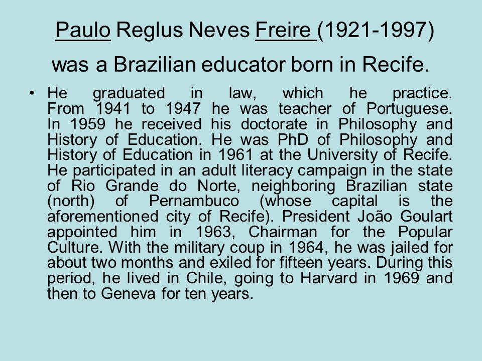 Paulo Reglus Neves Freire (1921-1997) was a Brazilian educator born in Recife. He graduated in law, which he practice. From 1941 to 1947 he was teache