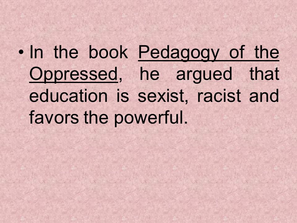 In the book Pedagogy of the Oppressed, he argued that education is sexist, racist and favors the powerful.