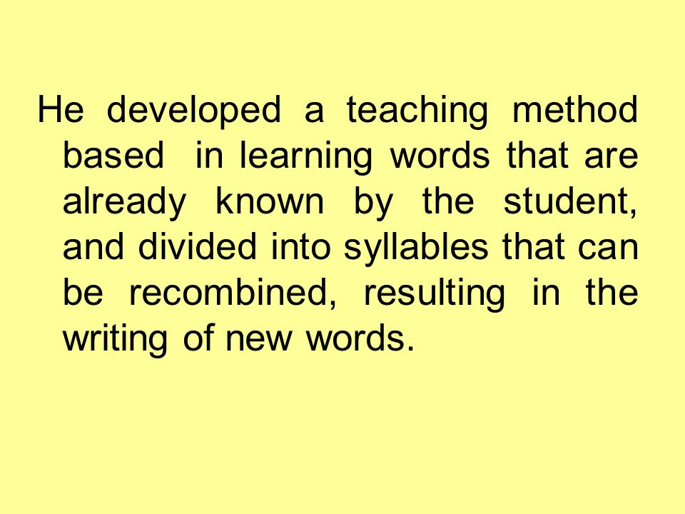 He developed a teaching method based in learning words that are already known by the student, and divided into syllables that can be recombined, resul