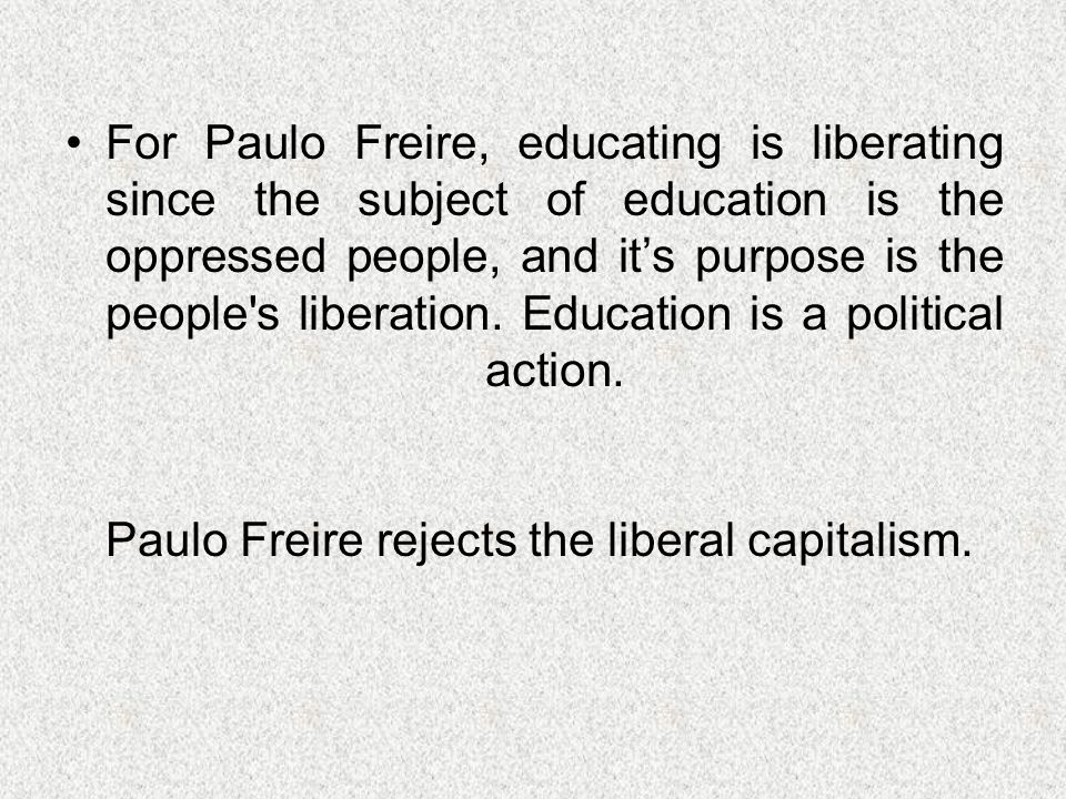 For Paulo Freire, educating is liberating since the subject of education is the oppressed people, and its purpose is the people's liberation. Educatio