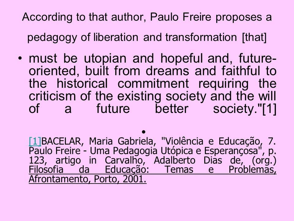According to that author, Paulo Freire proposes a pedagogy of liberation and transformation [that] must be utopian and hopeful and, future- oriented,