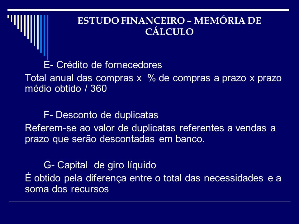 ESTUDO FINANCEIRO – MEMÓRIA DE CÁLCULO E- Crédito de fornecedores Total anual das compras x % de compras a prazo x prazo médio obtido / 360 F- Descont