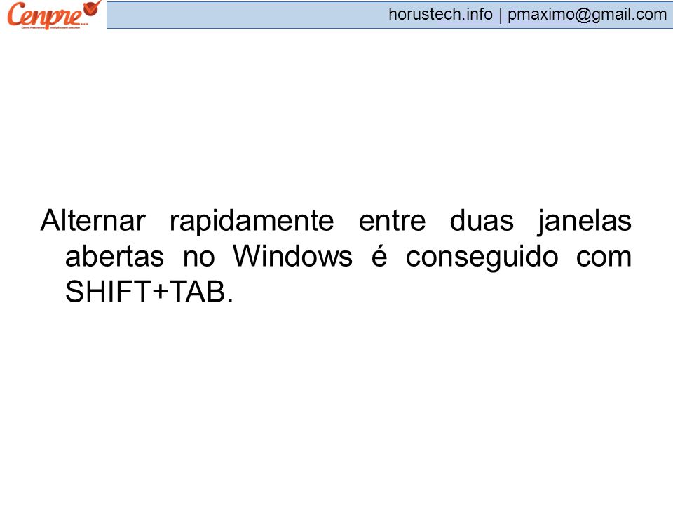 pmaximo@gmail.com horustech.info | pmaximo@gmail.com Alternar rapidamente entre duas janelas abertas no Windows é conseguido com SHIFT+TAB.