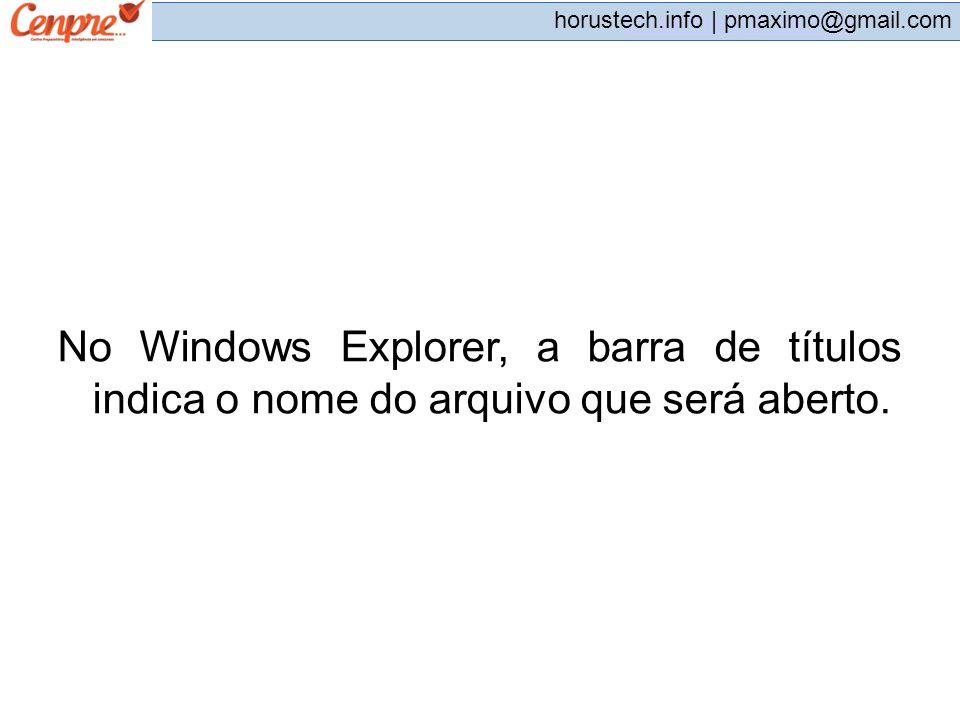 pmaximo@gmail.com horustech.info | pmaximo@gmail.com No Windows Explorer, a barra de títulos indica o nome do arquivo que será aberto.