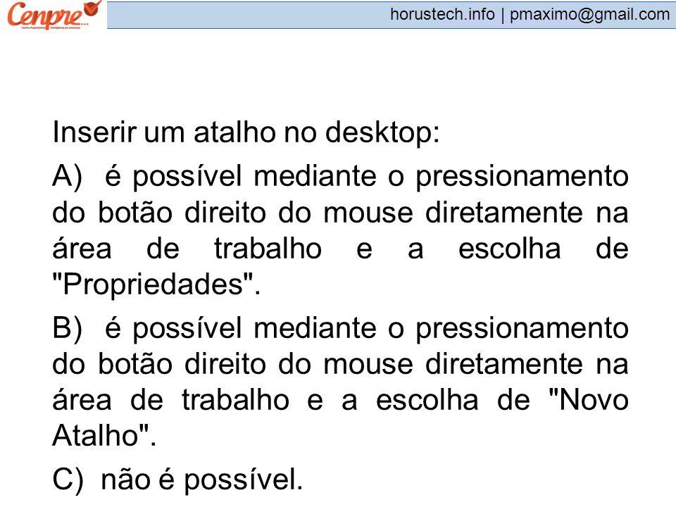 pmaximo@gmail.com horustech.info | pmaximo@gmail.com Inserir um atalho no desktop: A) é possível mediante o pressionamento do botão direito do mouse d