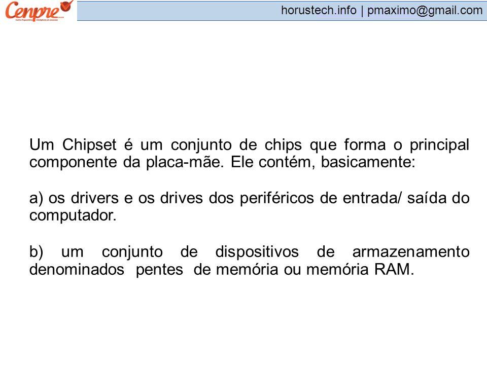 pmaximo@gmail.com horustech.info | pmaximo@gmail.com Um Chipset é um conjunto de chips que forma o principal componente da placa-mãe. Ele contém, basi