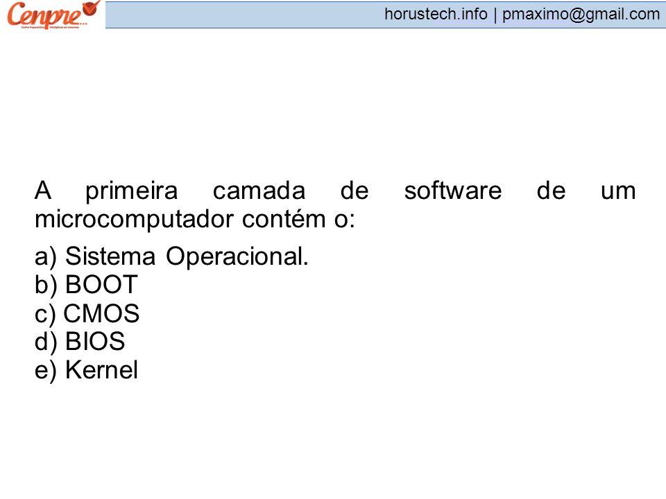pmaximo@gmail.com horustech.info | pmaximo@gmail.com A primeira camada de software de um microcomputador contém o: a) Sistema Operacional. b) BOOT c)