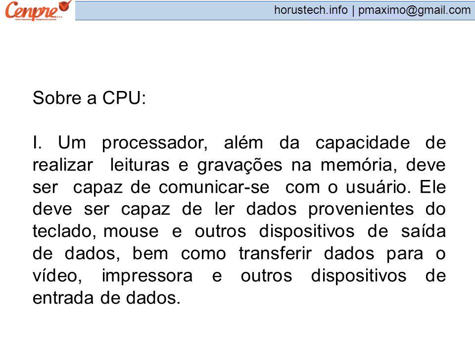 pmaximo@gmail.com horustech.info | pmaximo@gmail.com Sobre a CPU: I. Um processador, além da capacidade de realizar leituras e gravações na memória, d