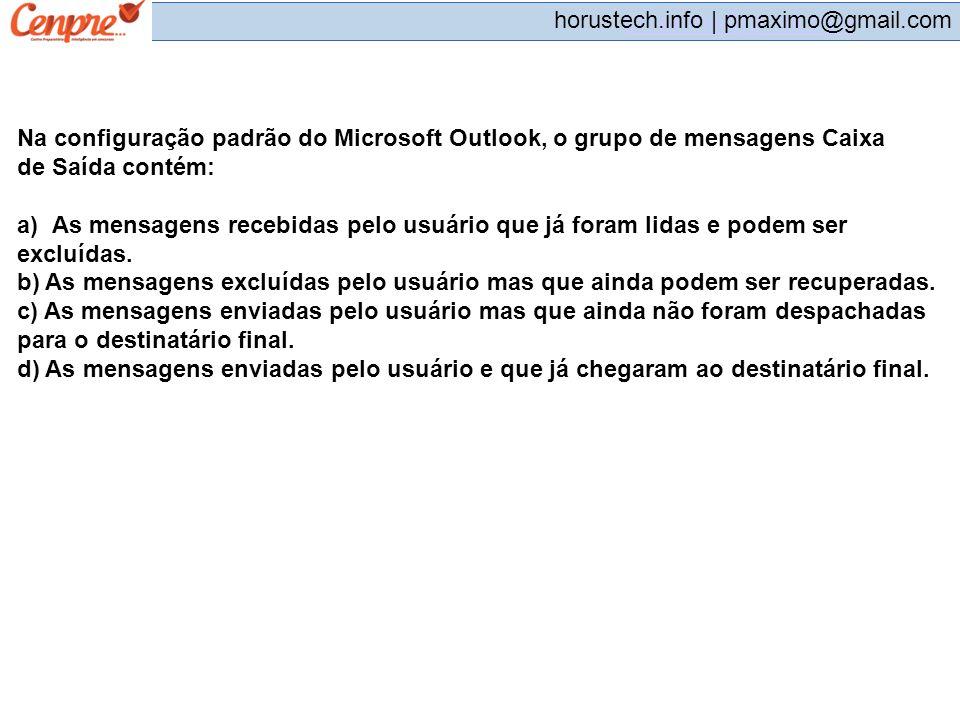 pmaximo@gmail.com horustech.info | pmaximo@gmail.com Na configuração padrão do Microsoft Outlook, o grupo de mensagens Caixa de Saída contém: a)As men