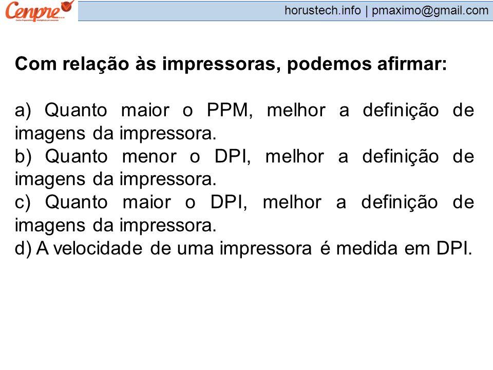 pmaximo@gmail.com horustech.info | pmaximo@gmail.com Com relação às impressoras, podemos afirmar: a) Quanto maior o PPM, melhor a definição de imagens
