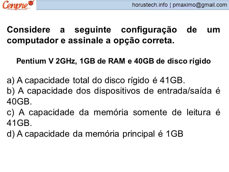pmaximo@gmail.com horustech.info | pmaximo@gmail.com Considere a seguinte configuração de um computador e assinale a opção correta. Pentium V 2GHz, 1G