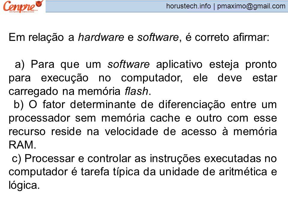 pmaximo@gmail.com horustech.info | pmaximo@gmail.com Em relação a hardware e software, é correto afirmar: a) Para que um software aplicativo esteja pr