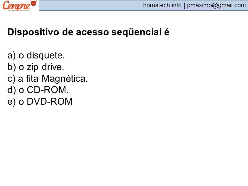 pmaximo@gmail.com horustech.info | pmaximo@gmail.com Dispositivo de acesso seqüencial é a) o disquete. b) o zip drive. c) a fita Magnética. d) o CD-RO