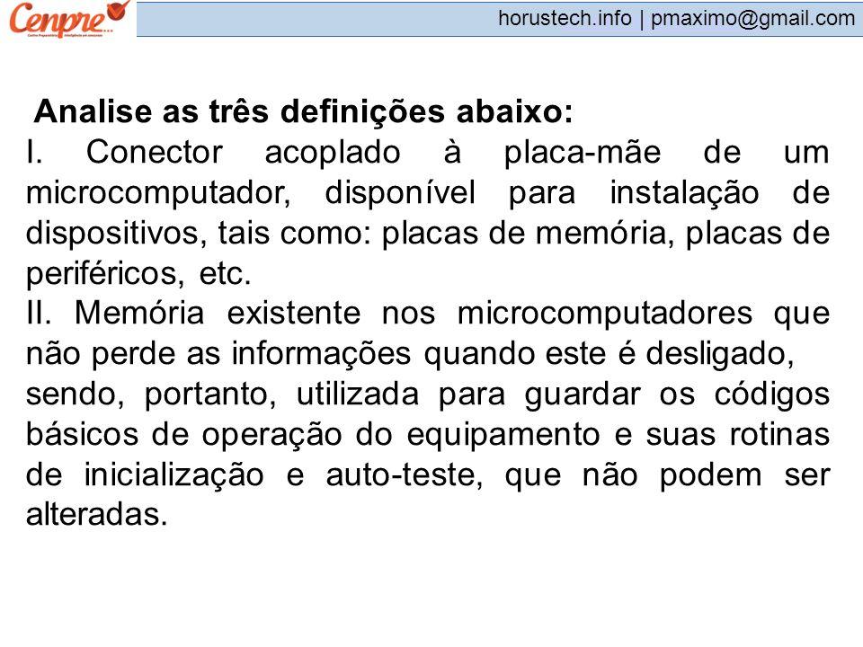 pmaximo@gmail.com horustech.info | pmaximo@gmail.com Analise as três definições abaixo: I. Conector acoplado à placa-mãe de um microcomputador, dispon