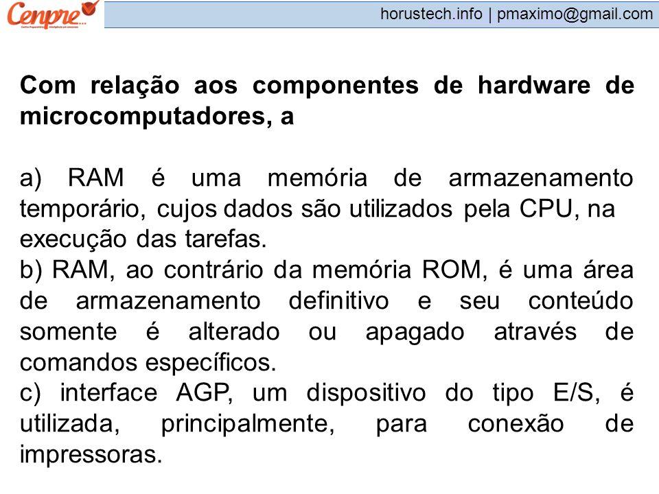 pmaximo@gmail.com horustech.info | pmaximo@gmail.com Com relação aos componentes de hardware de microcomputadores, a a) RAM é uma memória de armazenam