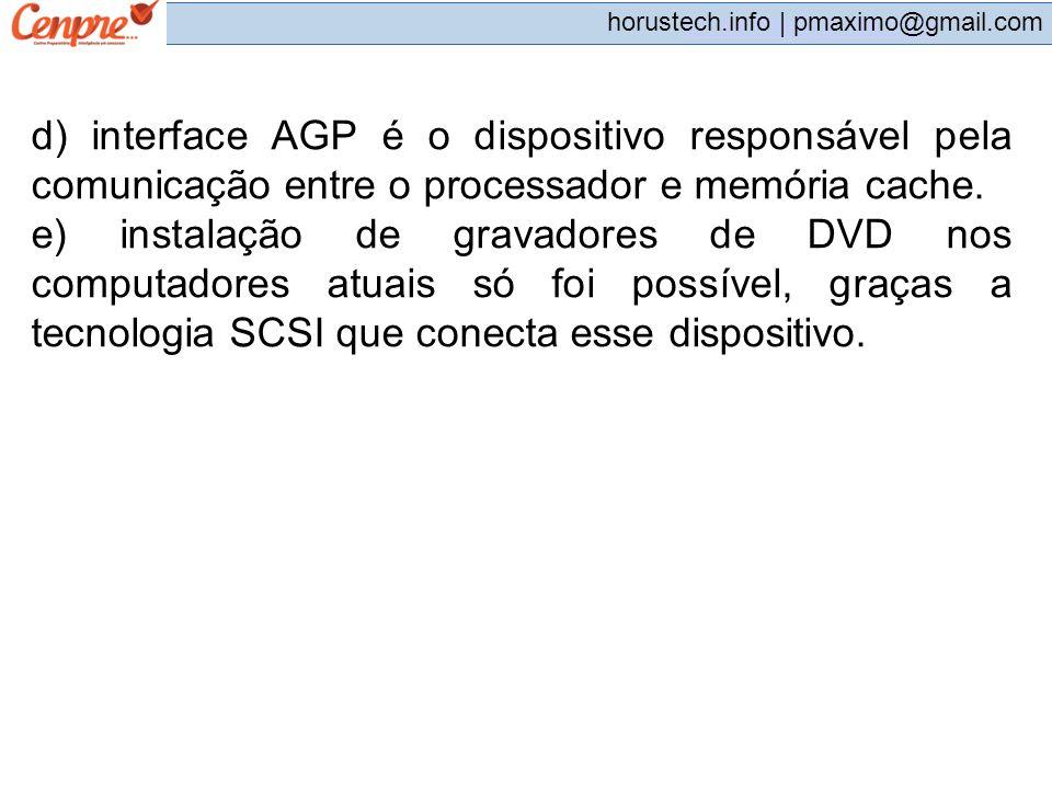pmaximo@gmail.com horustech.info | pmaximo@gmail.com d) interface AGP é o dispositivo responsável pela comunicação entre o processador e memória cache