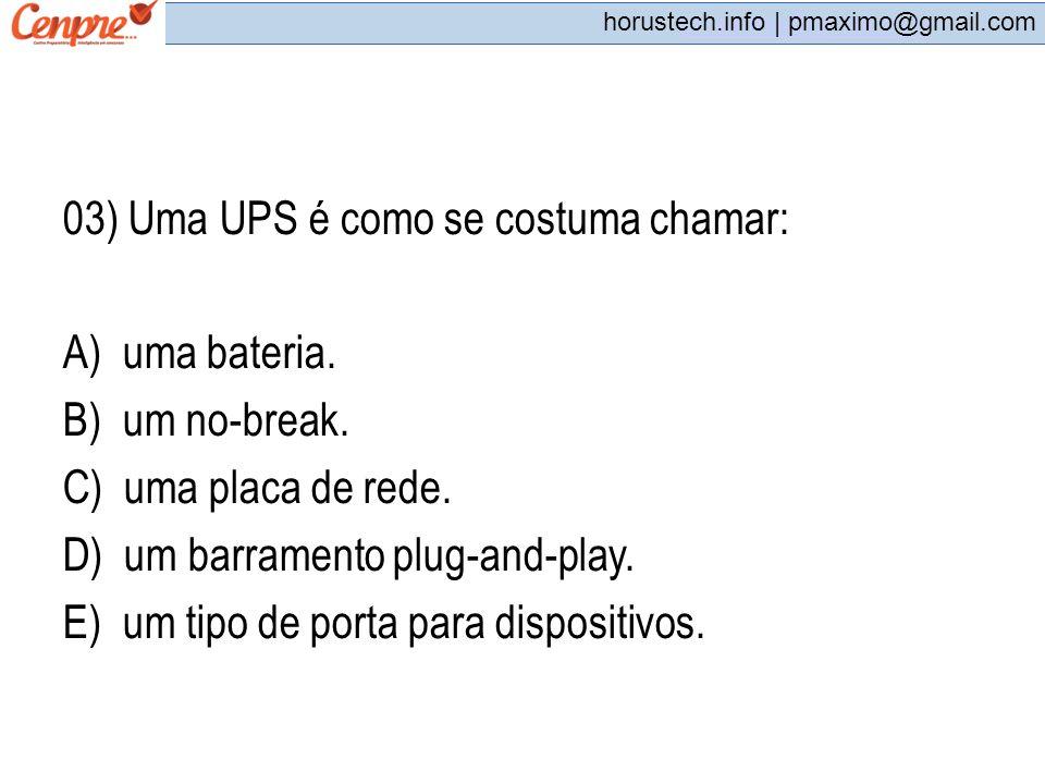 pmaximo@gmail.com horustech.info | pmaximo@gmail.com 03) Uma UPS é como se costuma chamar: A) uma bateria. B) um no-break. C) uma placa de rede. D) um