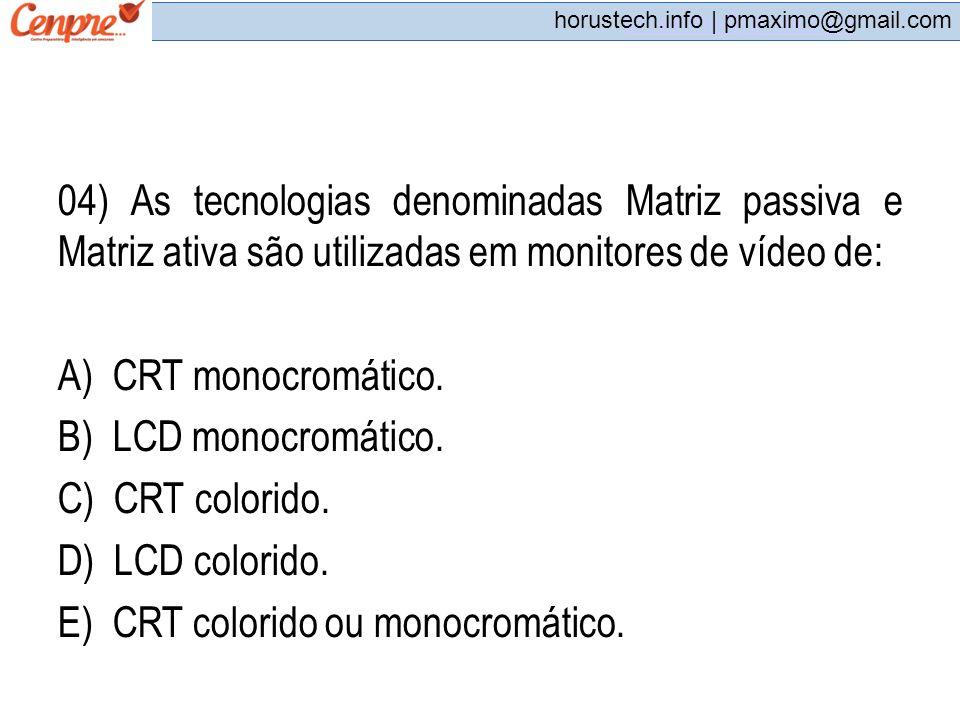 pmaximo@gmail.com horustech.info | pmaximo@gmail.com 04) As tecnologias denominadas Matriz passiva e Matriz ativa são utilizadas em monitores de vídeo