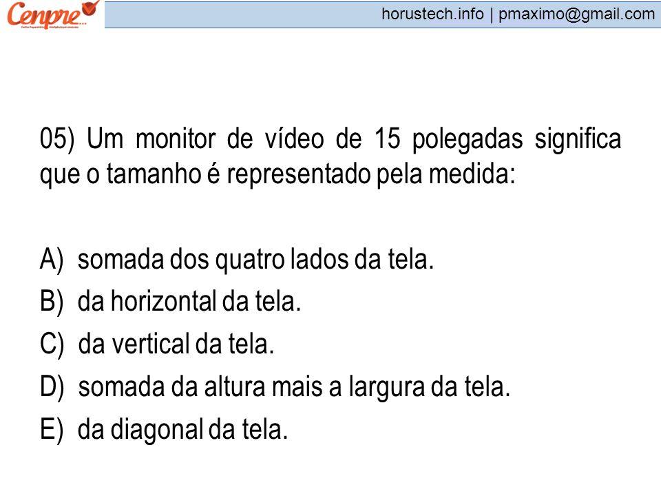 pmaximo@gmail.com horustech.info | pmaximo@gmail.com 05) Um monitor de vídeo de 15 polegadas significa que o tamanho é representado pela medida: A) so