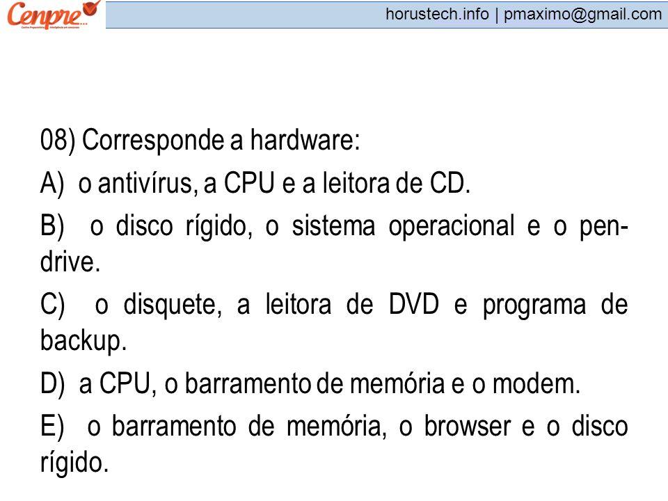 pmaximo@gmail.com horustech.info | pmaximo@gmail.com 08) Corresponde a hardware: A) o antivírus, a CPU e a leitora de CD. B) o disco rígido, o sistema