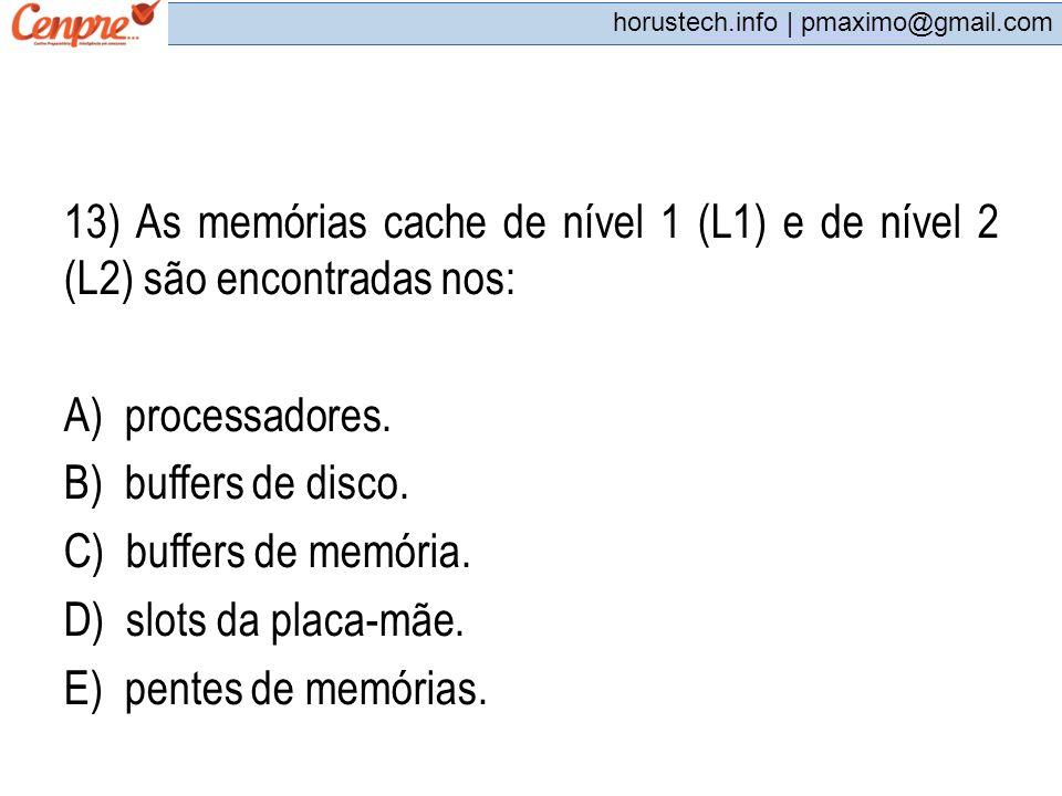 pmaximo@gmail.com horustech.info | pmaximo@gmail.com 13) As memórias cache de nível 1 (L1) e de nível 2 (L2) são encontradas nos: A) processadores. B)