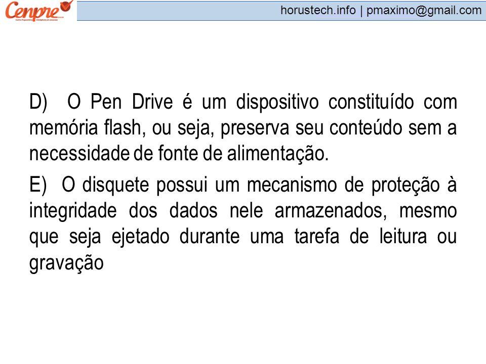 pmaximo@gmail.com horustech.info | pmaximo@gmail.com D) O Pen Drive é um dispositivo constituído com memória flash, ou seja, preserva seu conteúdo sem