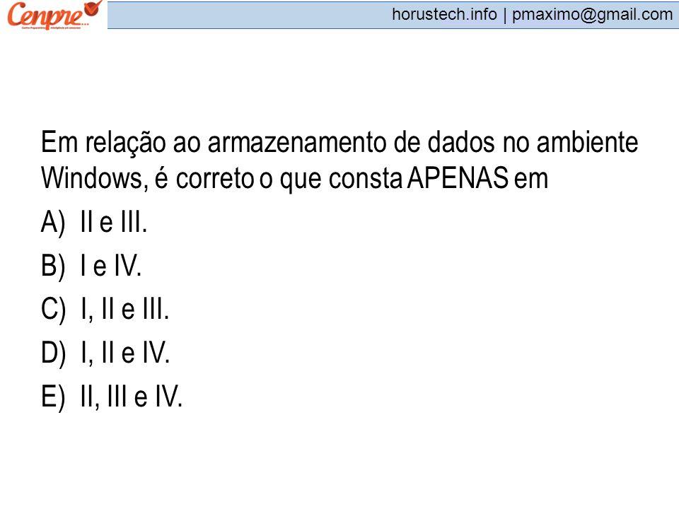 pmaximo@gmail.com horustech.info | pmaximo@gmail.com Em relação ao armazenamento de dados no ambiente Windows, é correto o que consta APENAS em A) II