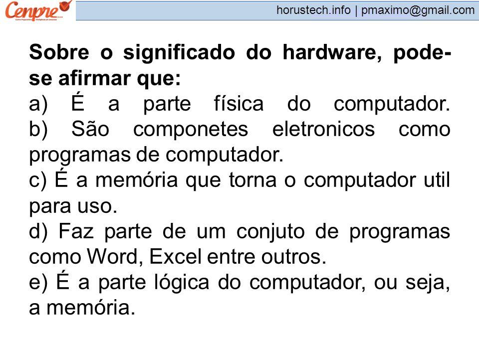 pmaximo@gmail.com horustech.info | pmaximo@gmail.com Sobre o significado do hardware, pode- se afirmar que: a) É a parte física do computador. b) São